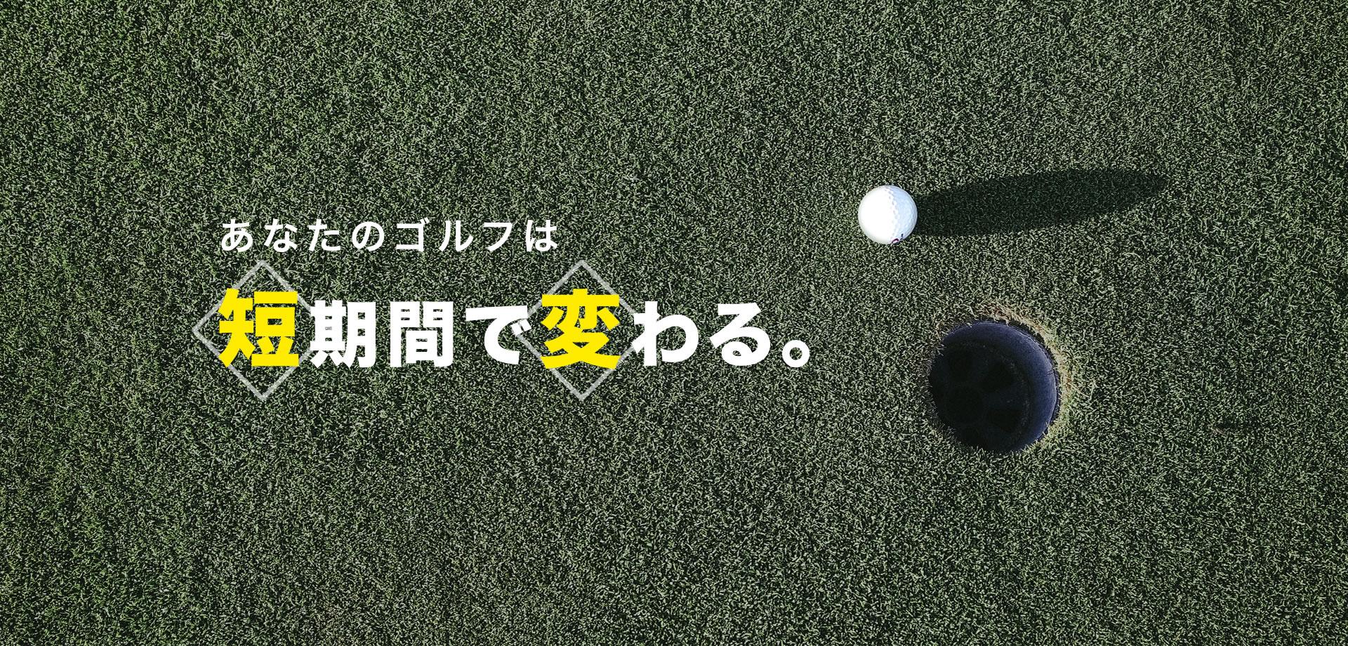 | あなたのゴルフは短期間で変わる。